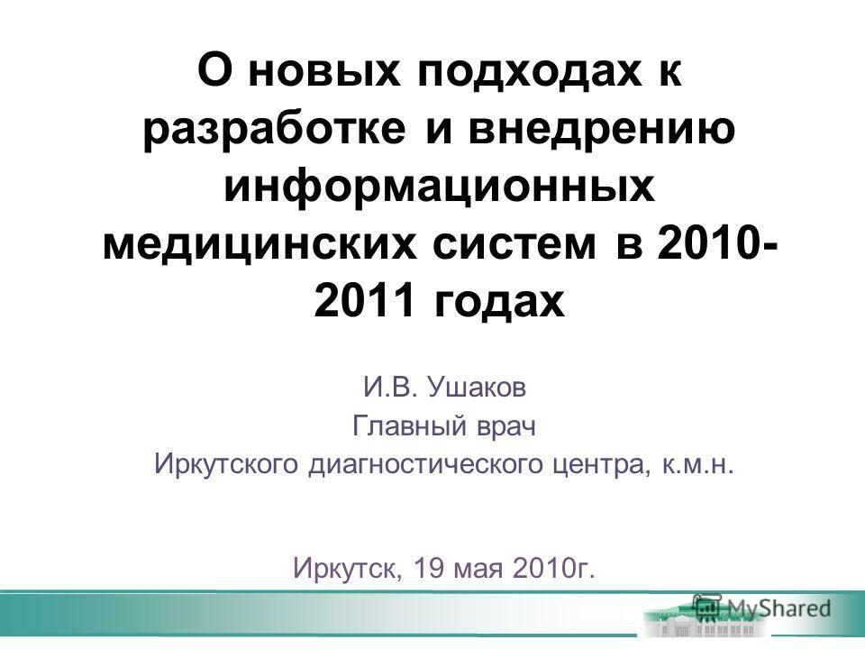 О новых подходах к разработке и внедрению информационных медицинских систем в 2010- 2011 годах И.В. Ушаков Главный врач Иркутского диагностического центра, к.м.н. Иркутск, 19 мая 2010г.