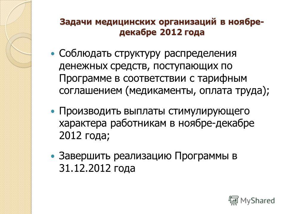 Задачи медицинских организаций в ноябре- декабре 2012 года Соблюдать структуру распределения денежных средств, поступающих по Программе в соответствии с тарифным соглашением (медикаменты, оплата труда); Производить выплаты стимулирующего характера ра