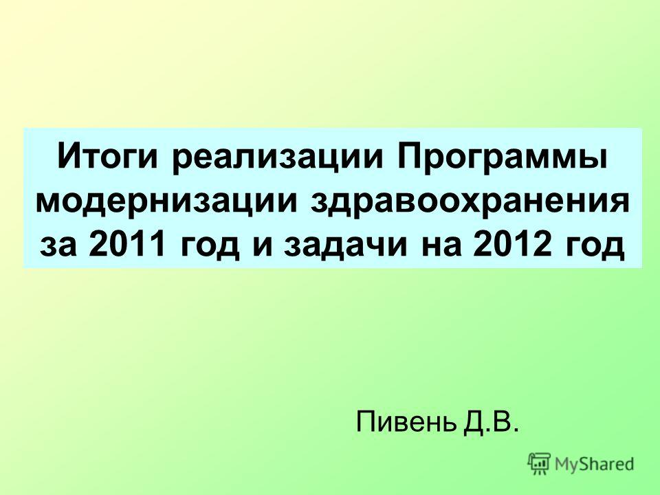 Итоги реализации Программы модернизации здравоохранения за 2011 год и задачи на 2012 год Пивень Д.В.