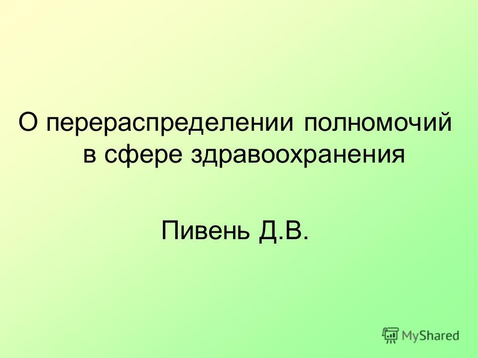 О перераспределении полномочий в сфере здравоохранения Пивень Д.В.