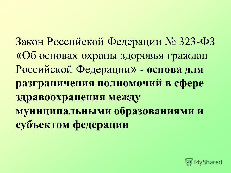 Закон Российской Федерации 323-ФЗ « Об основах охраны здоровья граждан Российской Федерации » - основа для разграничения полномочий в сфере здравоохранения между муниципальными образованиями и субъектом федерации