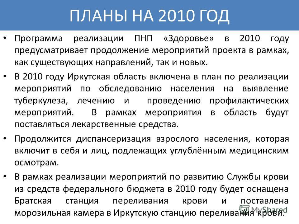 ПЛАНЫ НА 2010 ГОД Программа реализации ПНП «Здоровье» в 2010 году предусматривает продолжение мероприятий проекта в рамках, как существующих направлений, так и новых. В 2010 году Иркутская область включена в план по реализации мероприятий по обследов