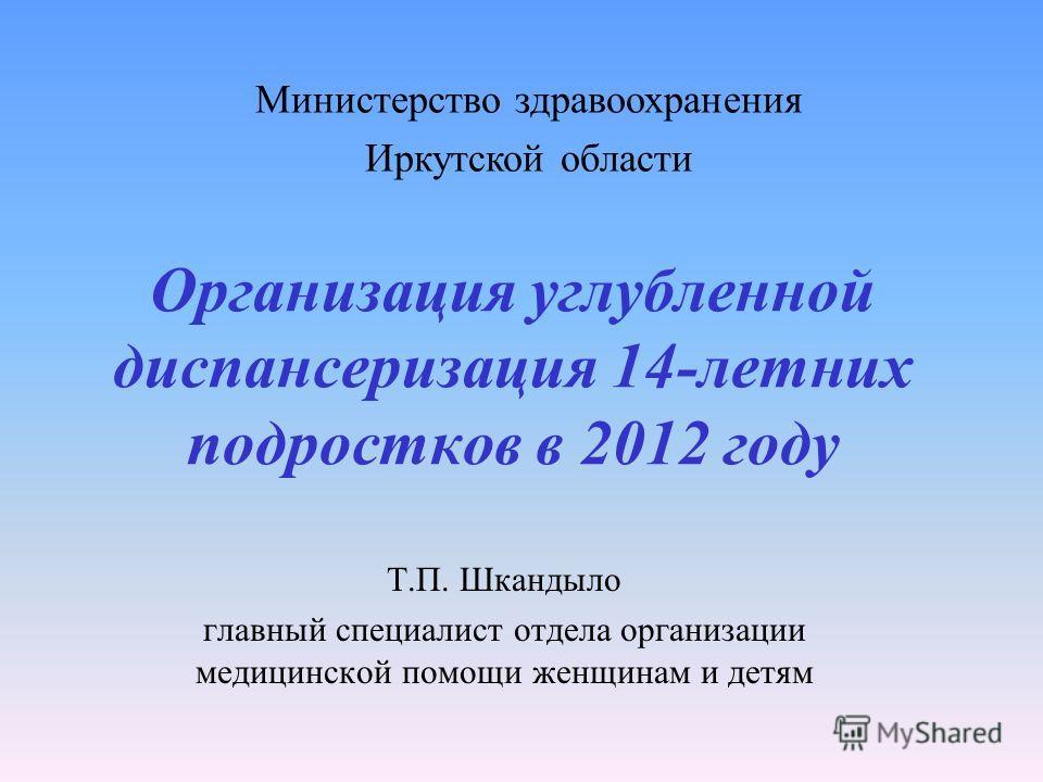 Организация углубленной диспансеризация 14-летних подростков в 2012 году Т.П. Шкандыло главный специалист отдела организации медицинской помощи женщинам и детям Министерство здравоохранения Иркутской области