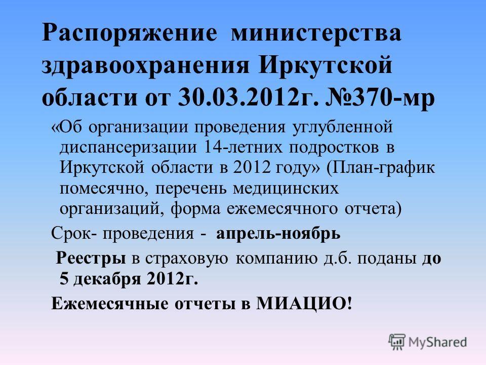Распоряжение министерства здравоохранения Иркутской области от 30.03.2012г. 370-мр «Об организации проведения углубленной диспансеризации 14-летних подростков в Иркутской области в 2012 году» (План-график помесячно, перечень медицинских организаций,