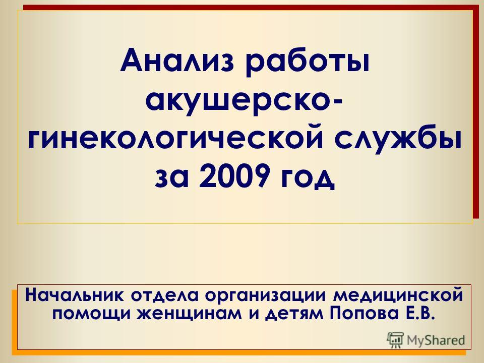 Анализ работы акушерско- гинекологической службы за 2009 год Начальник отдела организации медицинской помощи женщинам и детям Попова Е.В.