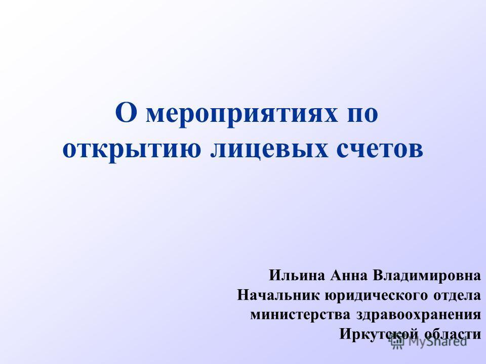О мероприятиях по открытию лицевых счетов Ильина Анна Владимировна Начальник юридического отдела министерства здравоохранения Иркутской области