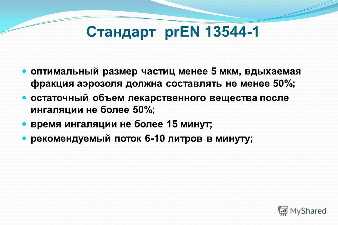 Стандарт prEN 13544-1 оптимальный размер частиц менее 5 мкм, вдыхаемая фракция аэрозоля должна составлять не менее 50%; остаточный объем лекарственного вещества после ингаляции не более 50%; время ингаляции не более 15 минут; рекомендуемый поток 6-10