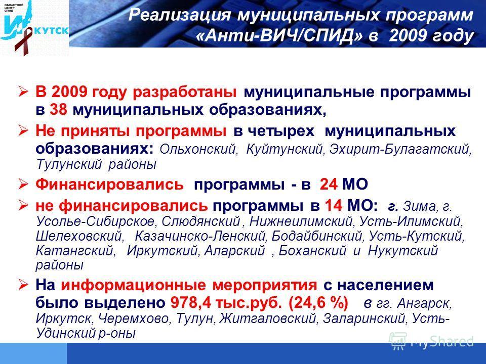 Реализация муниципальных программ «Анти-ВИЧ/СПИД» в 2009 году В 2009 году разработаны муниципальные программы в 38 муниципальных образованиях, Не приняты программы в четырех муниципальных образованиях: Ольхонский, Куйтунский, Эхирит-Булагатский, Тулу