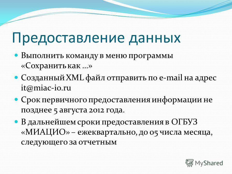 Предоставление данных Выполнить команду в меню программы «Сохранить как …» Созданный XML файл отправить по e-mail на адрес it@miac-io.ru Срок первичного предоставления информации не позднее 5 августа 2012 года. В дальнейшем сроки предоставления в ОГБ