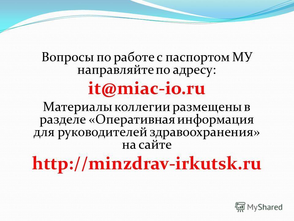 Вопросы по работе с паспортом МУ направляйте по адресу: it@miac-io.ru Материалы коллегии размещены в разделе «Оперативная информация для руководителей здравоохранения» на сайте http://minzdrav-irkutsk.ru