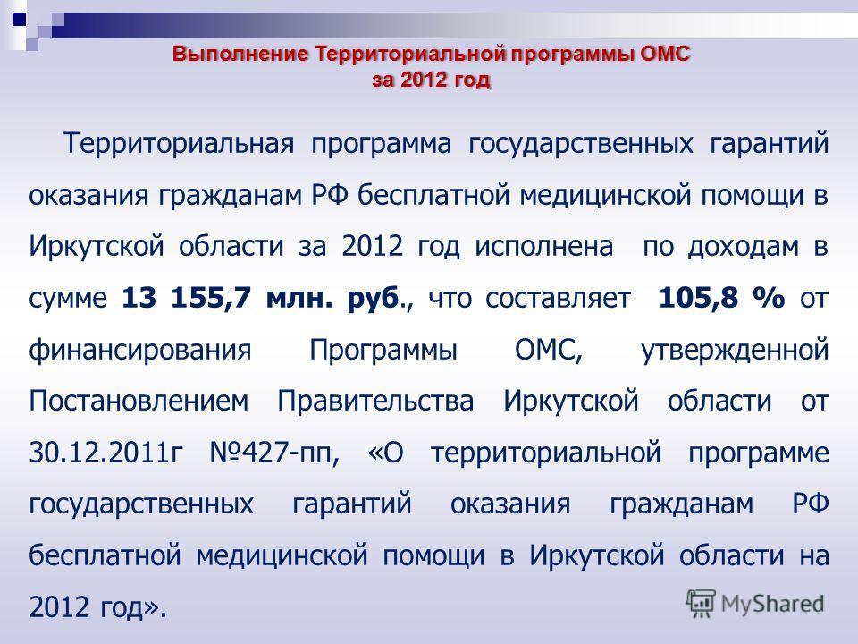 Территориальная программа государственных гарантий оказания гражданам РФ бесплатной медицинской помощи в Иркутской области за 2012 год исполнена по доходам в сумме 13 155,7 млн. руб., что составляет 105,8 % от финансирования Программы ОМС, утвержденн