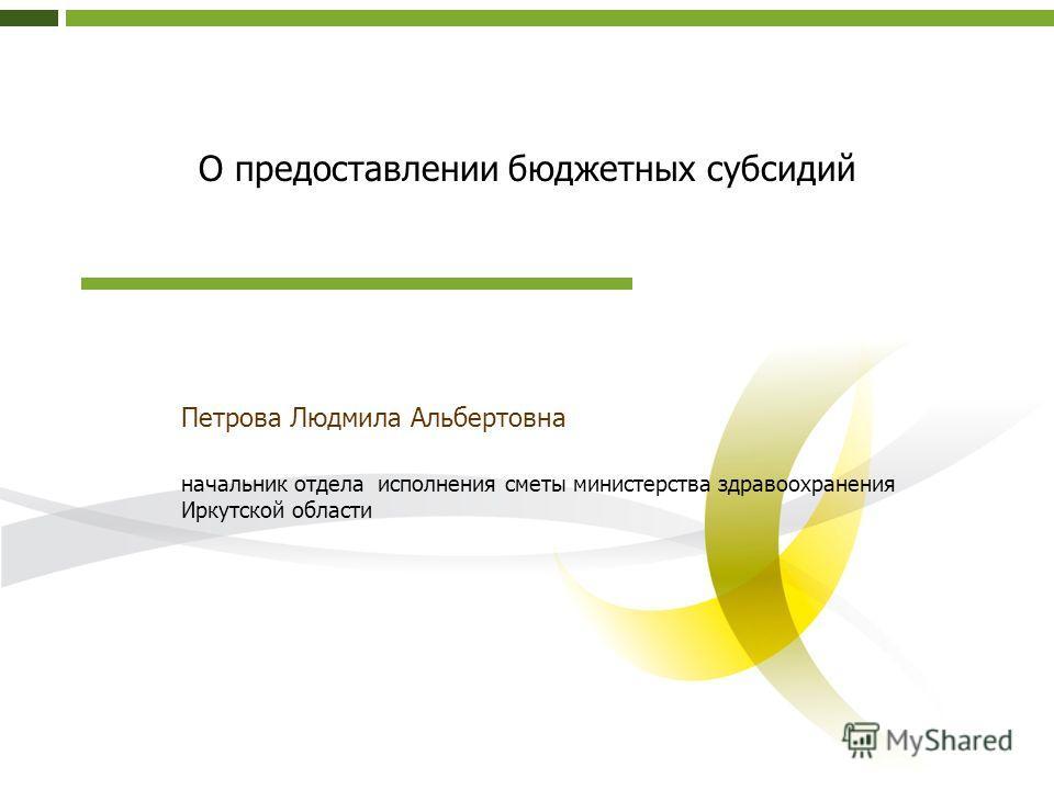 О предоставлении бюджетных субсидий Петрова Людмила Альбертовна начальник отдела исполнения сметы министерства здравоохранения Иркутской области
