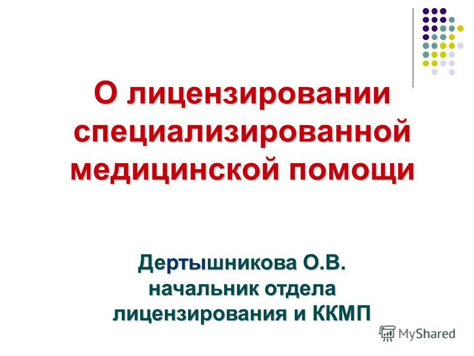 О лицензировании специализированной медицинской помощи Дертышникова О.В. начальник отдела лицензирования и ККМП