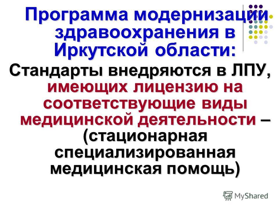 Программа модернизации здравоохранения в Иркутской области: Программа модернизации здравоохранения в Иркутской области: Стандарты внедряются в ЛПУ, имеющих лицензию на соответствующие виды медицинской деятельности – (стационарная специализированная м