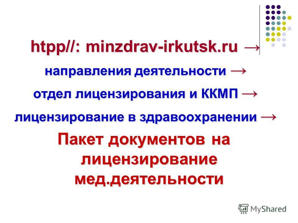 htpp//: minzdrav-irkutsk.ru htpp//: minzdrav-irkutsk.ru направления деятельности направления деятельности отдел лицензирования и ККМП отдел лицензирования и ККМП лицензирование в здравоохранении лицензирование в здравоохранении Пакет документов на ли