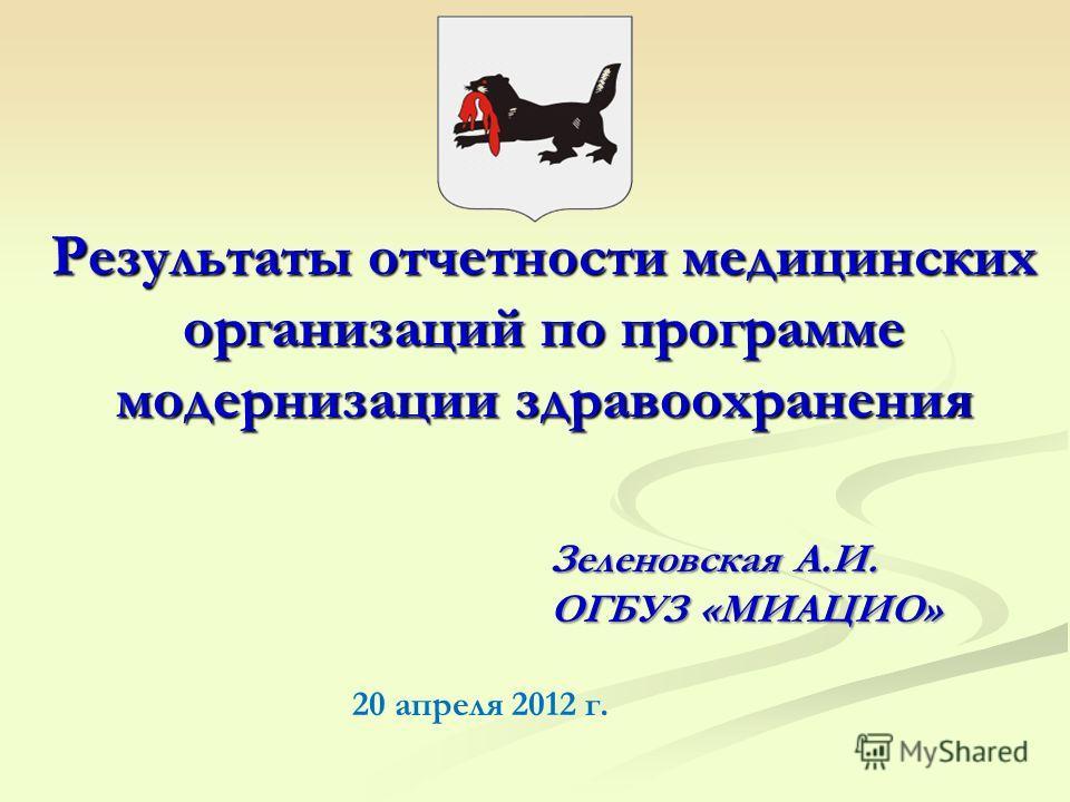 Результаты отчетности медицинских организаций по программе модернизации здравоохранения Зеленовская А.И. ОГБУЗ «МИАЦИО» 20 апреля 2012 г.