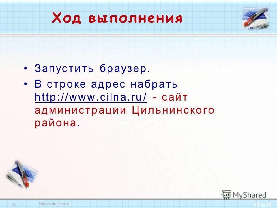 16 из 16 Ход выполнения Запустить браузер. В строке адрес набрать http://www.cilna.ru/ - сайт администрации Цильнинского района. http://www.cilna.ru/