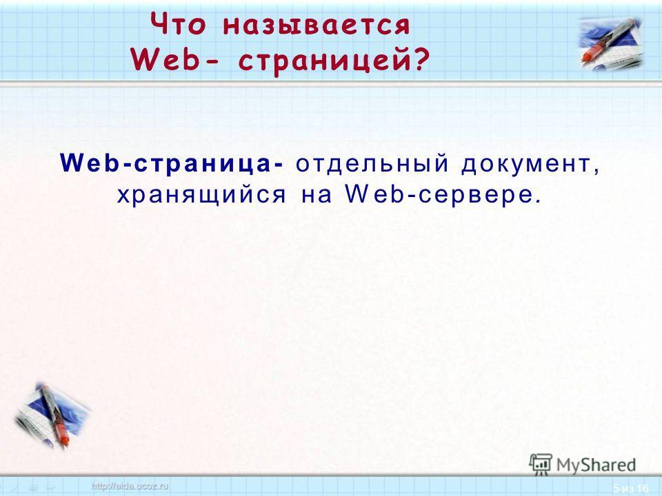 5 из 16 Что называется Web- страницей? Web-страница- отдельный документ, хранящийся на Web-сервере.
