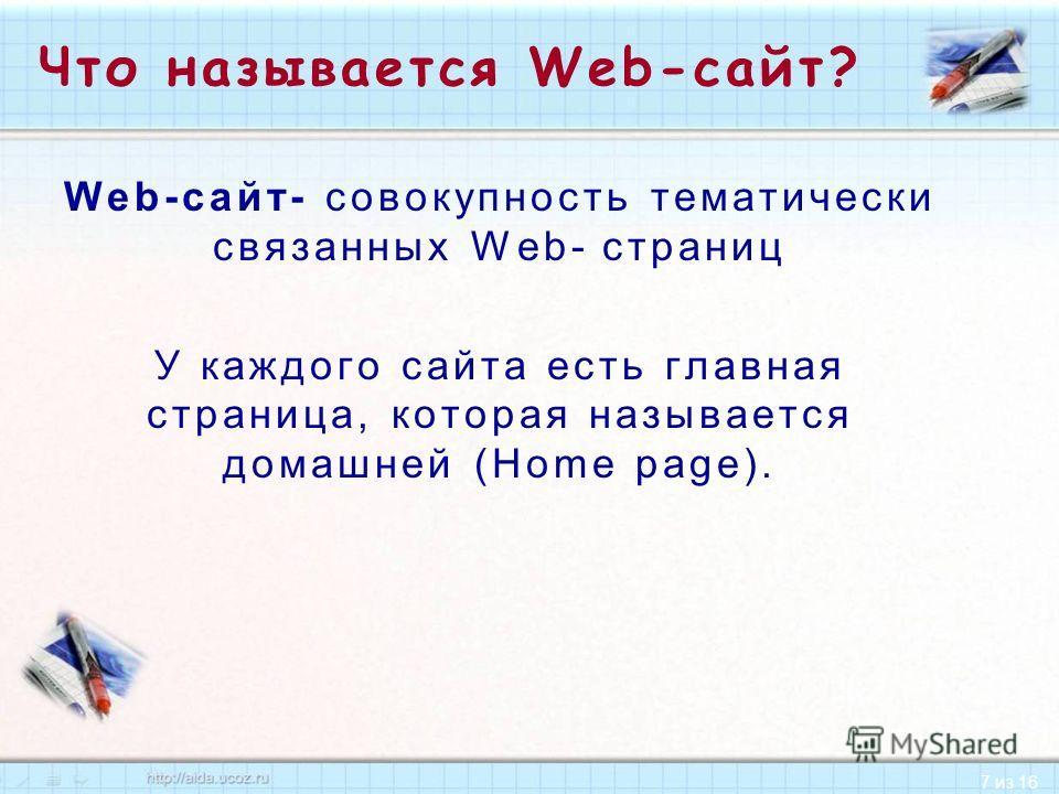7 из 16 Что называется Web-сайт? Web-сайт- совокупность тематически связанных Web- страниц У каждого сайта есть главная страница, которая называется домашней (Ноmе page).