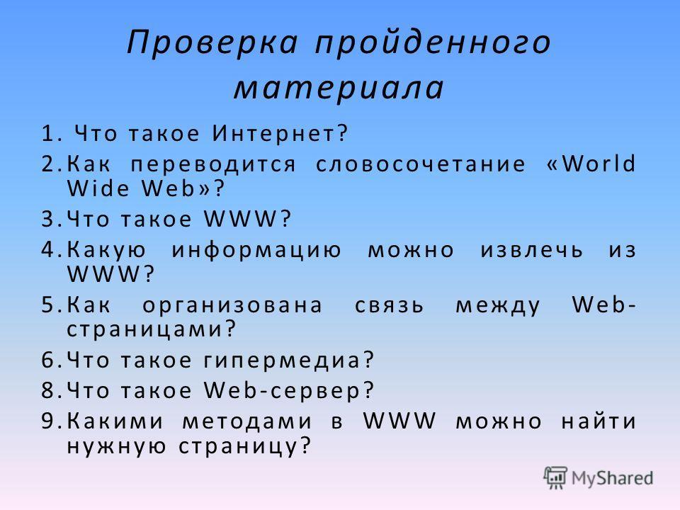 Проверка пройденного материала 1. Что такое Интернет? 2.Как переводится словосочетание «World Wide Web»? 3.Что такое WWW? 4.Какую информацию можно извлечь из WWW? 5.Как организована связь между Web- страницами? 6.Что такое гипермедиа? 8.Что такое Web
