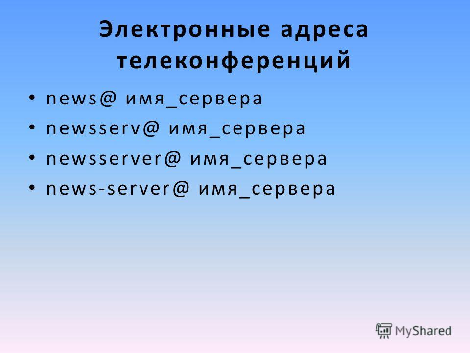 Электронные адреса телеконференций news@ имя_cepвepa newsserv@ имя_cepвepa newsserver@ имя_cepвepa news-server@ имя_cepвepa