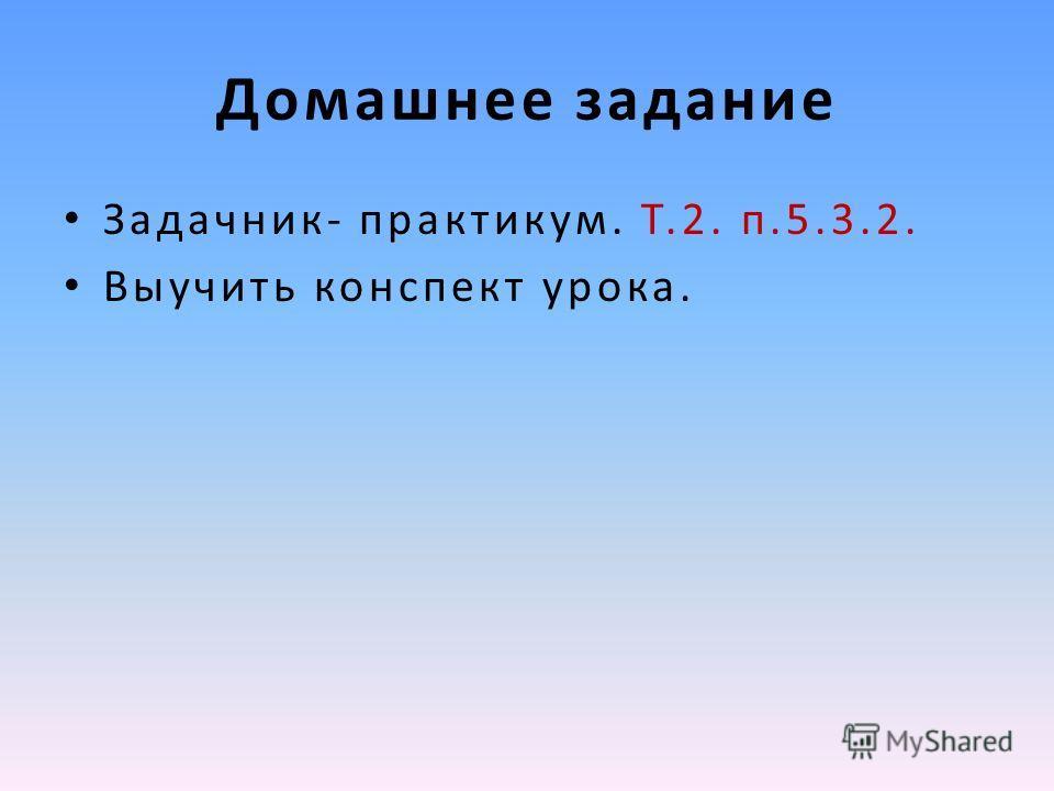 Домашнее задание Задачник- практикум. Т.2. п.5.3.2. Выучить конспект урока.
