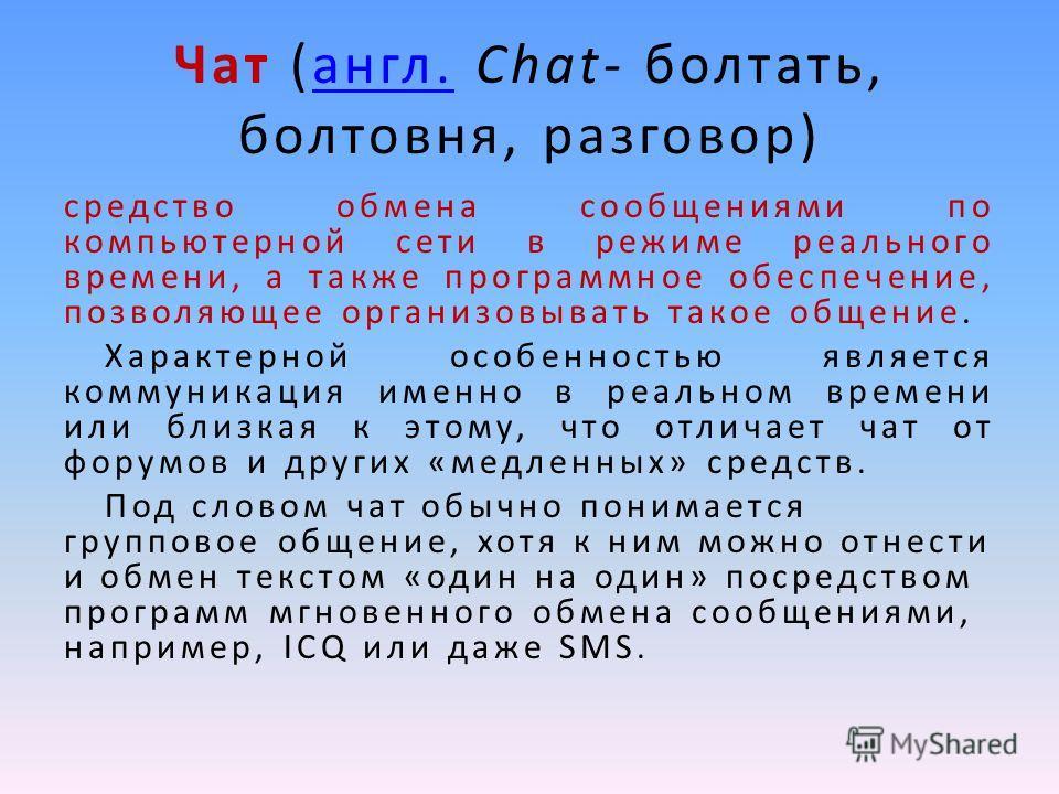 Чат (англ. Chat- болтать, болтовня, разговор)англ. средство обмена сообщениями по компьютерной сети в режиме реального времени, а также программное обеспечение, позволяющее организовывать такое общение. Характерной особенностью является коммуникация
