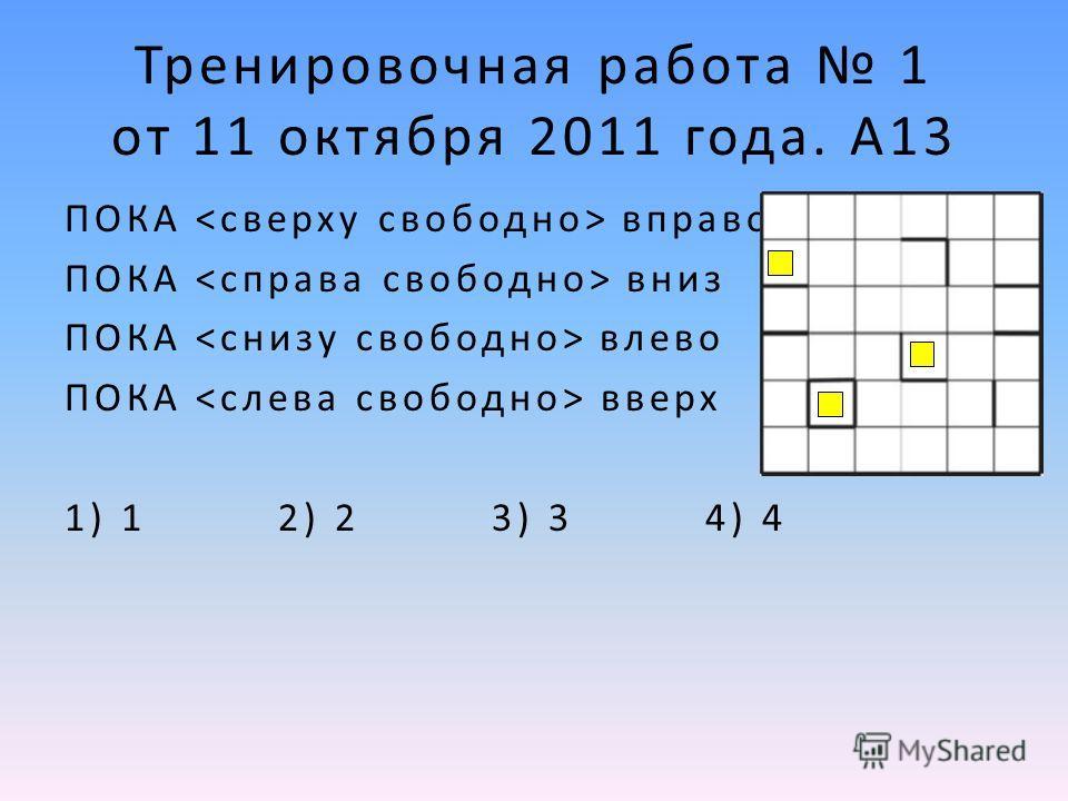 Тренировочная работа 1 от 11 октября 2011 года. А13 ПОКА вправо ПОКА вниз ПОКА влево ПОКА вверх 1) 1 2) 2 3) 3 4) 4
