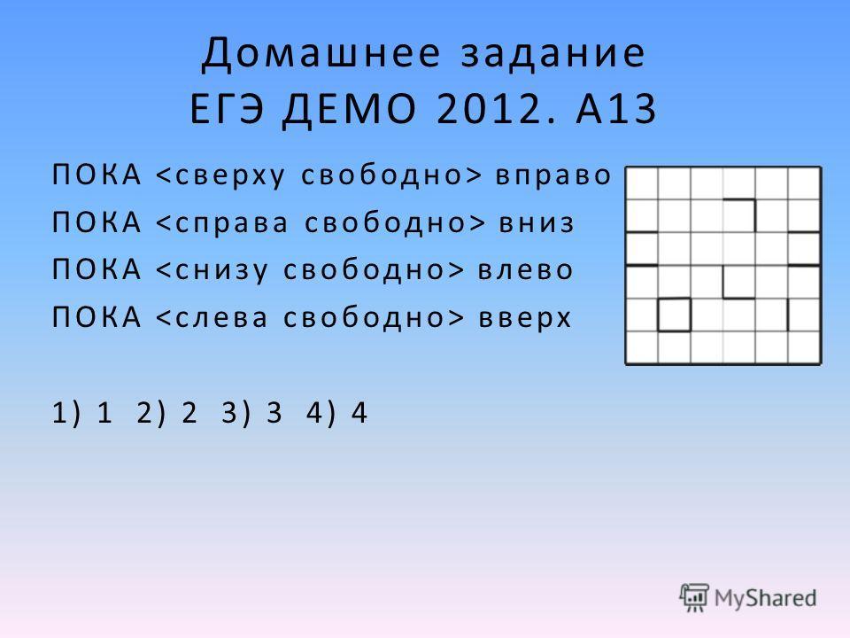 Домашнее задание ЕГЭ ДЕМО 2012. А13 ПОКА вправо ПОКА вниз ПОКА влево ПОКА вверх 1) 1 2) 2 3) 3 4) 4