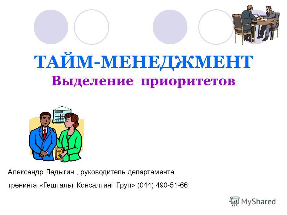 ТАЙМ-МЕНЕДЖМЕНТ Выделение приоритетов Александр Ладыгин, руководитель департамента тренинга «Гештальт Консалтинг Груп» (044) 490-51-66