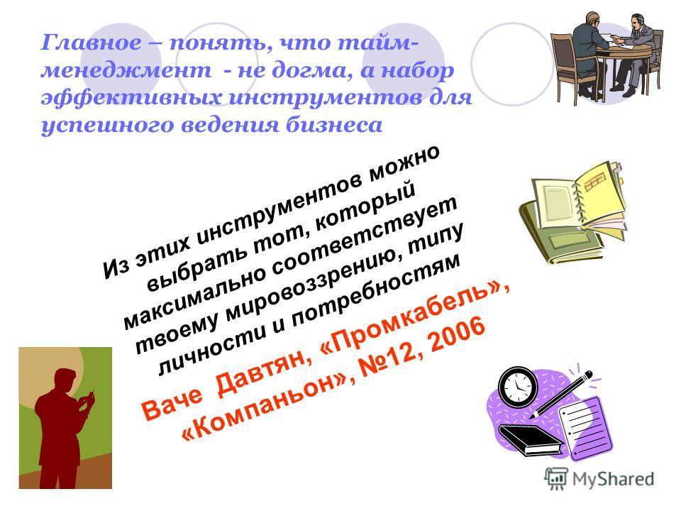 Главное – понять, что тайм- менеджмент - не догма, а набор эффективных инструментов для успешного ведения бизнеса Из этих инструментов можно выбрать тот, который максимально соответствует твоему мировоззрению, типу личности и потребностям Ваче Давтян