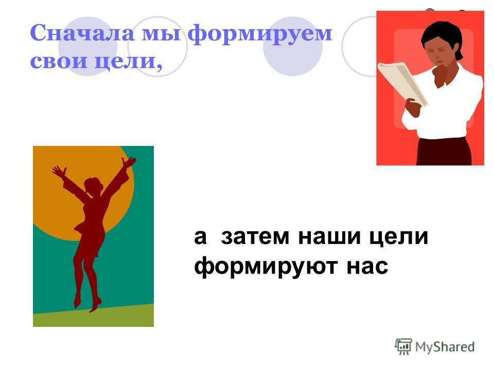 Сначала мы формируем свои цели, а затем наши цели формируют нас