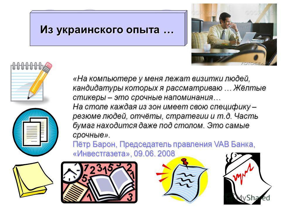 Из украинского опыта … «На компьютере у меня лежат визитки людей, кандидатуры которых я рассматриваю … Жёлтые стикеры – это срочные напоминания… На столе каждая из зон имеет свою специфику – резюме людей, отчёты, стратегии и т.д. Часть бумаг находитс