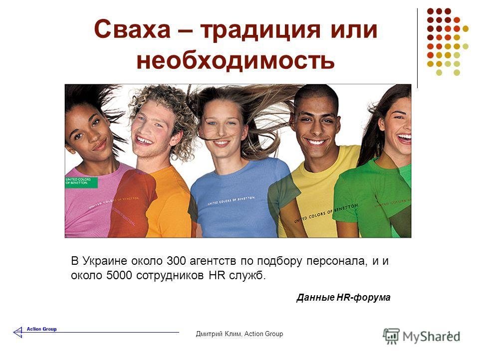 Дмитрий Клим, Аction Group1 Сваха – традиция или необходимость В Украине около 300 агентств по подбору персонала, и и около 5000 сотрудников HR служб. Данные HR-форума