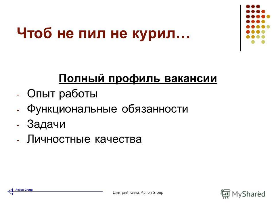 Дмитрий Клим, Аction Group4 Чтоб не пил не курил… Полный профиль вакансии - Опыт работы - Функциональные обязанности - Задачи - Личностные качества