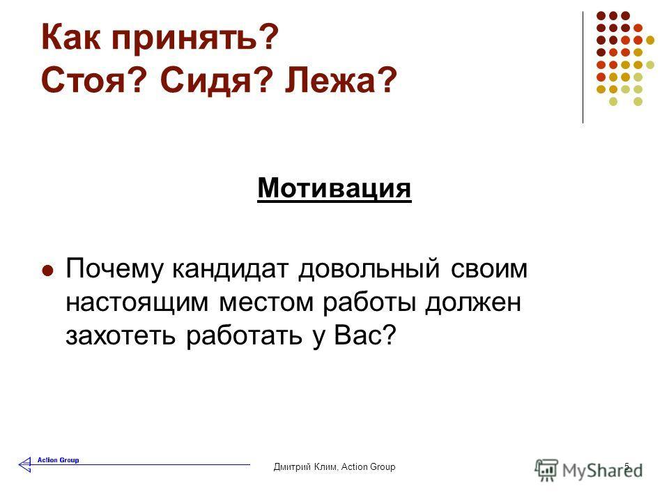 Дмитрий Клим, Аction Group5 Как принять? Стоя? Сидя? Лежа? Мотивация Почему кандидат довольный своим настоящим местом работы должен захотеть работать у Вас?