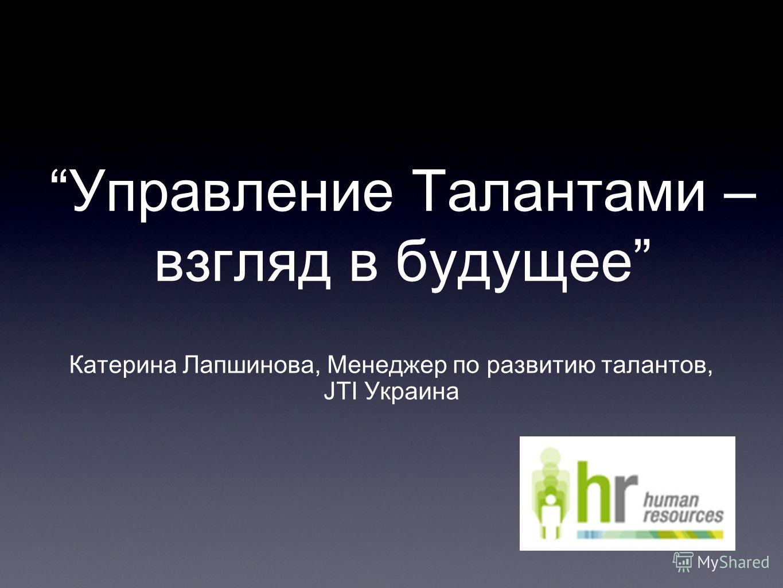 Управление Талантами – взгляд в будущее Катерина Лапшинова, Менеджер по развитию талантов, JTI Украина