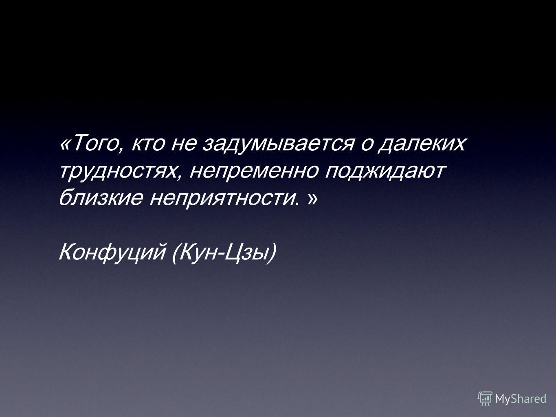 «Того, кто не задумывается о далеких трудностях, непременно поджидают близкие неприятности. » Конфуций (Кун-Цзы)