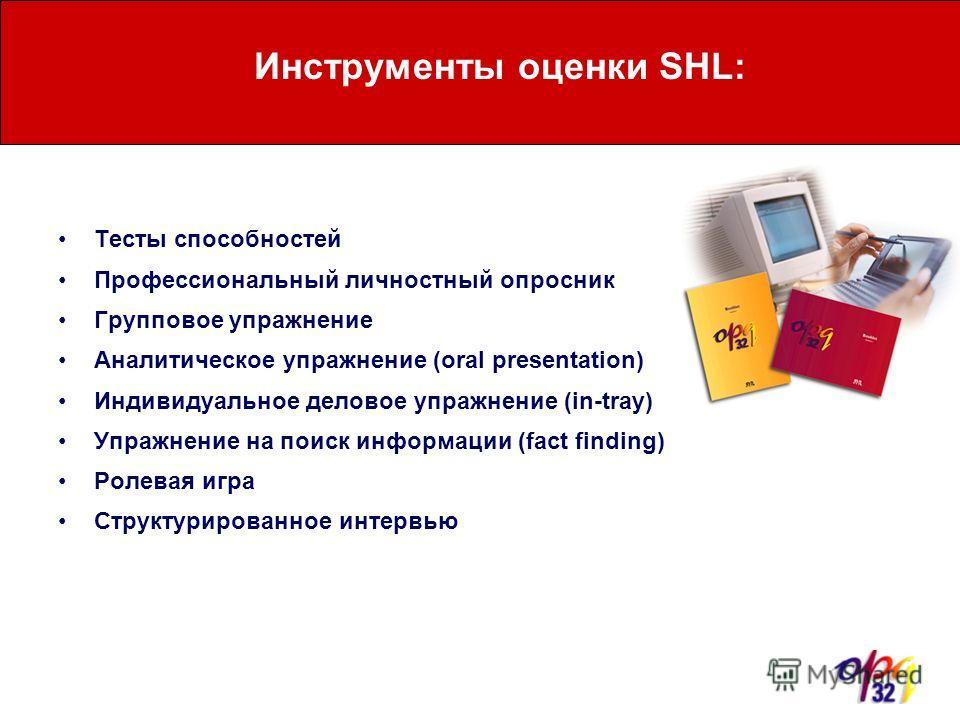 Инструменты оценки SHL: Тесты способностей Профессиональный личностный опросник Групповое упражнение Аналитическое упражнение (oral presentation) Индивидуальное деловое упражнение (in-tray) Упражнение на поиск информации (fact finding) Ролевая игра С