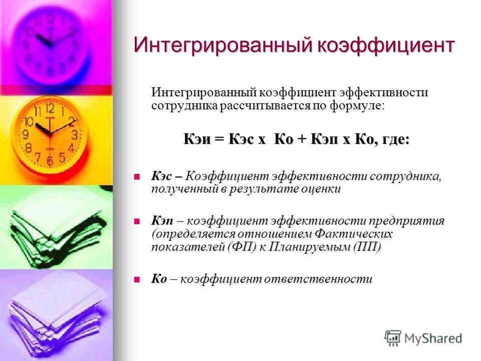 Интегрированный коэффициент Интегрированный коэффициент эффективности сотрудника рассчитывается по формуле: Кэи = Кэс х Ко + Кэп х Ко, где: Кэс – Коэффициент эффективности сотрудника, полученный в результате оценки Кэс – Коэффициент эффективности сот