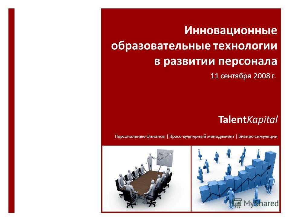 Инновационные образовательные технологии в развитии персонала TalentKapital Персональные финансы | Кросс-культурный менеджмент | Бизнес-симуляции 11 сентября 2008 г.