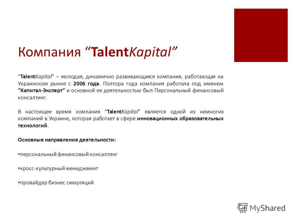 Компания TalentKapital TalentKapital – молодая, динамично развивающаяся компания, работающая на Украинском рынке с 2006 года. Полтора года компания работала под именем Капитал-Эксперт и основной ее деятельностью был Персональный финансовый консалтинг