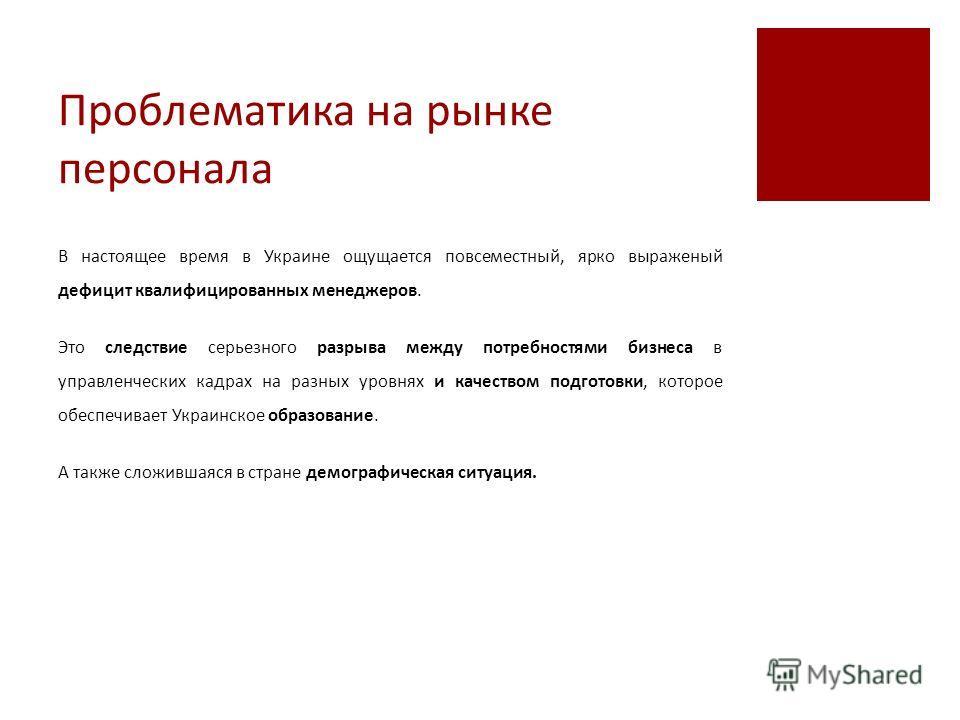 Проблематика на рынке персонала В настоящее время в Украине ощущается повсеместный, ярко выраженый дефицит квалифицированных менеджеров. Это следствие серьезного разрыва между потребностями бизнеса в управленческих кадрах на разных уровнях и качество