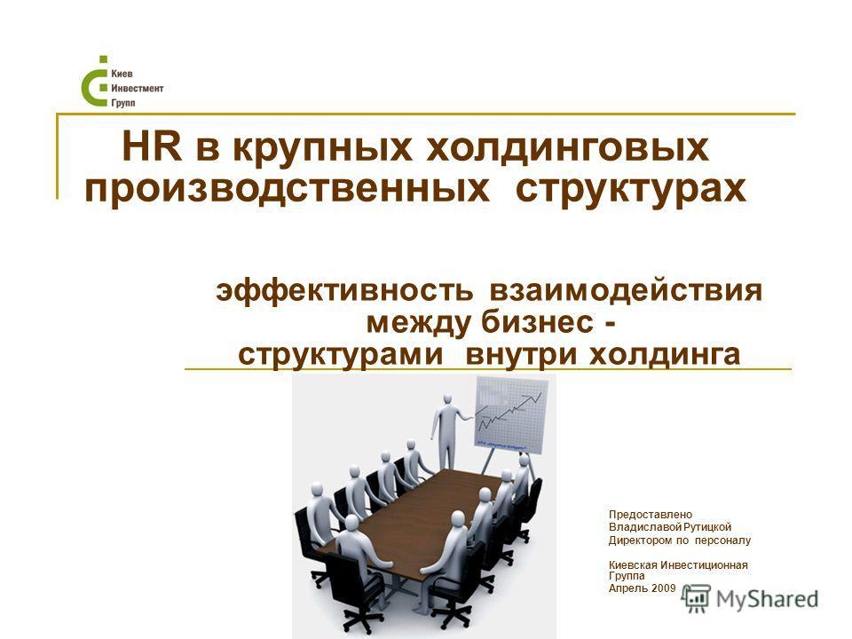 эффективность взаимодействия между бизнес - структурами внутри холдинга HR в крупных холдинговых производственных структурах Предоставлено Владиславой Рутицкой Директором по персоналу Киевская Инвестиционная Группа Апрель 2009
