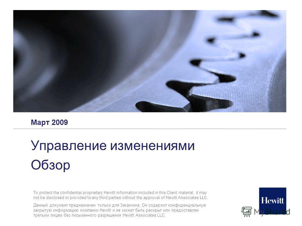 Март 2009 Управление изменениями Обзор To protect the confidential proprietary Hewitt information included in this Client material, it may not be disclosed or provided to any third parties without the approval of Hewitt Associates LLC. Данный докумен