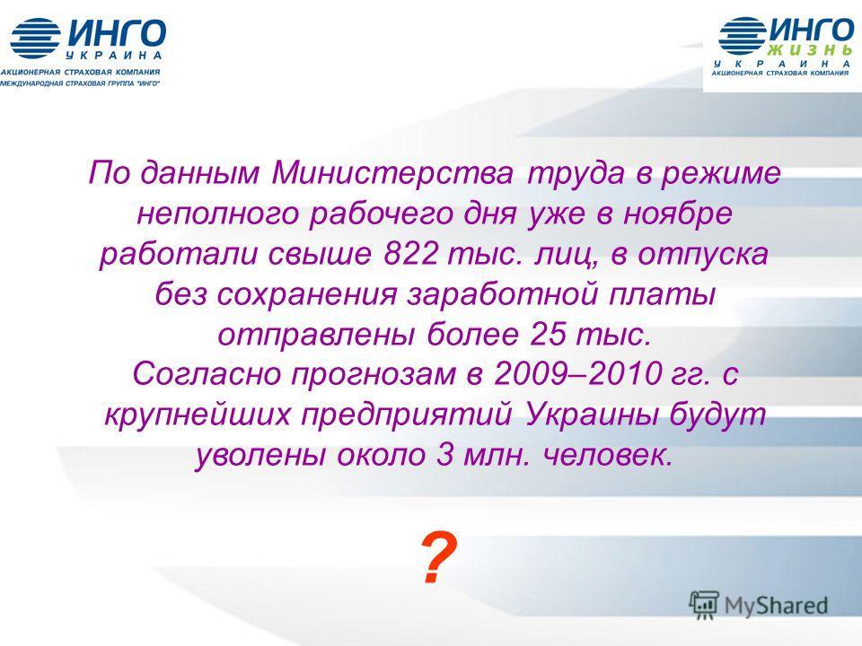 По данным Министерства труда в режиме неполного рабочего дня уже в ноябре работали свыше 822 тыс. лиц, в отпуска без сохранения заработной платы отправлены более 25 тыс. Согласно прогнозам в 2009–2010 гг. с крупнейших предприятий Украины будут уволен