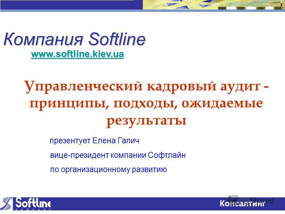 Технологии успеха Консалтинг Компания Softline Управленческий кадровый аудит - принципы, подходы, ожидаемые результаты презентует Елена Гапич вице-президент компании Софтлайн по организационному развитию www.softline.kiev.ua