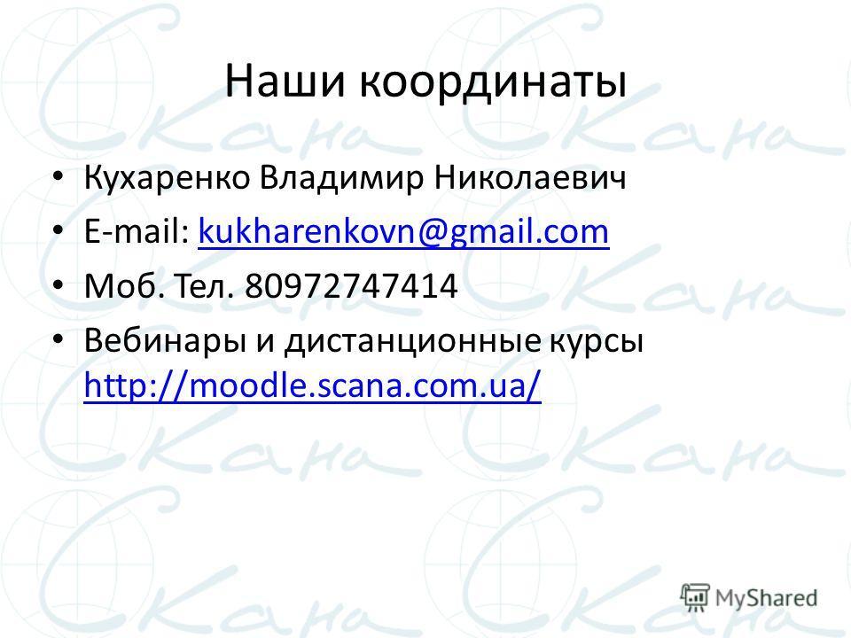 Наши координаты Кухаренко Владимир Николаевич E-mail: kukharenkovn@gmail.comkukharenkovn@gmail.com Моб. Тел. 80972747414 Вебинары и дистанционные курсы http://moodle.scana.com.ua/ http://moodle.scana.com.ua/