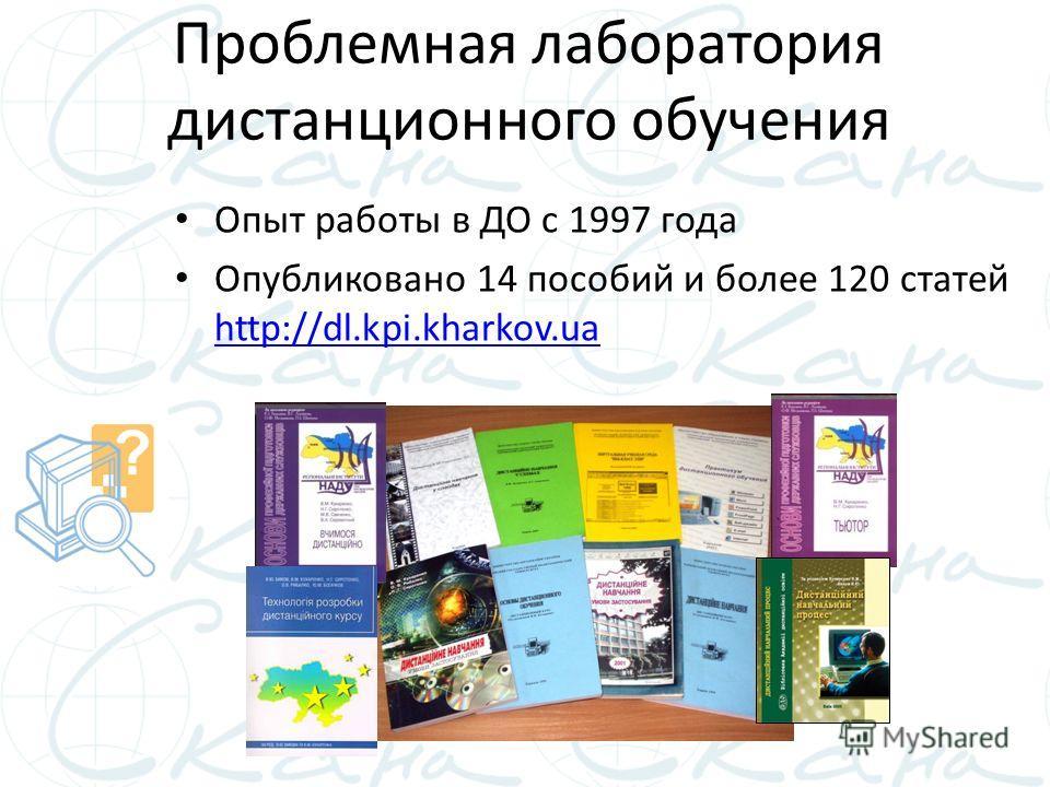 Проблемная лаборатория дистанционного обучения Опыт работы в ДО с 1997 года Опубликовано 14 пособий и более 120 статей http://dl.kpi.kharkov.ua http://dl.kpi.kharkov.ua