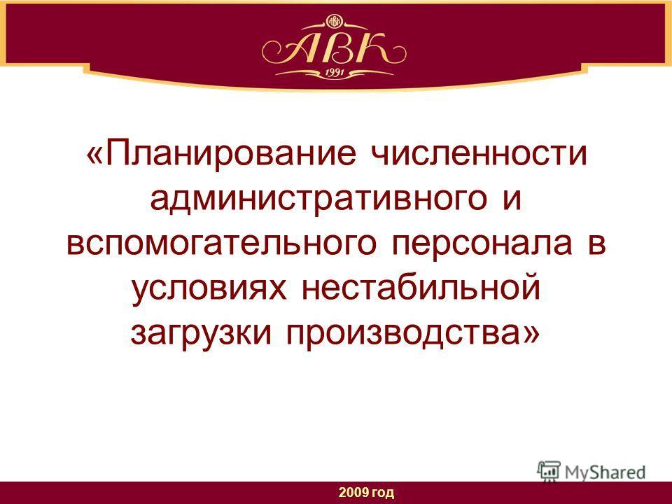 2009 год «Планирование численности административного и вспомогательного персонала в условиях нестабильной загрузки производства»